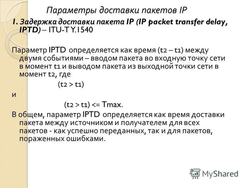 Параметры доставки пакетов IP Параметры доставки пакетов IP 1. Задержка доставки пакета IP (IP packet transfer delay, IPTD) – ITU-T Y.1540 Параметр IPTD определяется как время (t2 – t1) между двумя событиями – вводом пакета во входную точку сети в мо