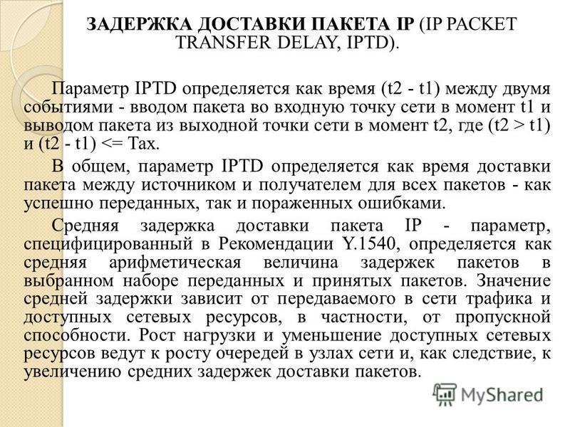 ЗАДЕРЖКА ДОСТАВКИ ПАКЕТА IP (IP PACKET TRANSFER DELAY, IPTD). Параметр IPTD определяется как время (t2 - t1) между двумя событиями - вводом пакета во входную точку сети в момент t1 и выводом пакета из выходной точки сети в момент t2, где (t2 > t1) и