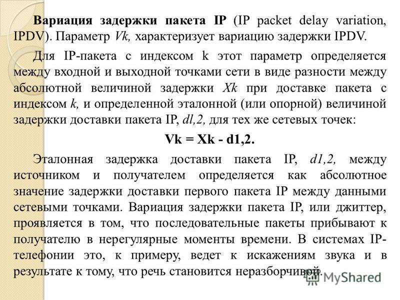 Вариация задержки пакета IP (IP packet delay variation, IPDV). Параметр Vk, характеризует вариацию задержки IPDV. Для IP-пакета с индексом k этот параметр определяется между входной и выходной точками сети в виде разности между абсолютной величиной з