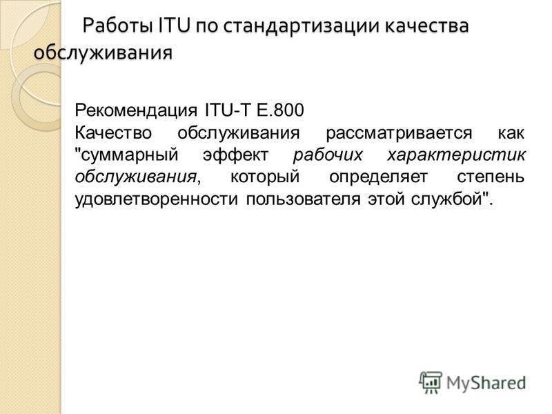 Работы ITU по стандартизации качества обслуживания Работы ITU по стандартизации качества обслуживания Рекомендация ITU-T Е.800 Качество обслуживания рассматривается как