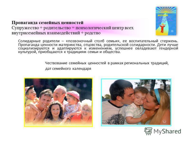 Пропаганда семейных ценностей Супружество + родительство = психологический центр всех внутрисемейных взаимодействий + родство Солидарные родители – «позвоночный столб семьи», ее воспитательный стержень. Пропаганда ценности материнства, отцовства, род