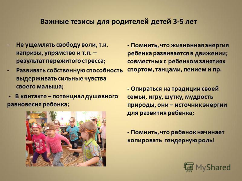 Важные тезисы для родителей детей 3-5 лет - Помнить, что жизненная энергия ребенка развивается в движении; совместных с ребенком занятиях спортом, танцами, пением и пр. - Опираться на традиции своей семьи, игру, шутку, мудрость природы, они – источни