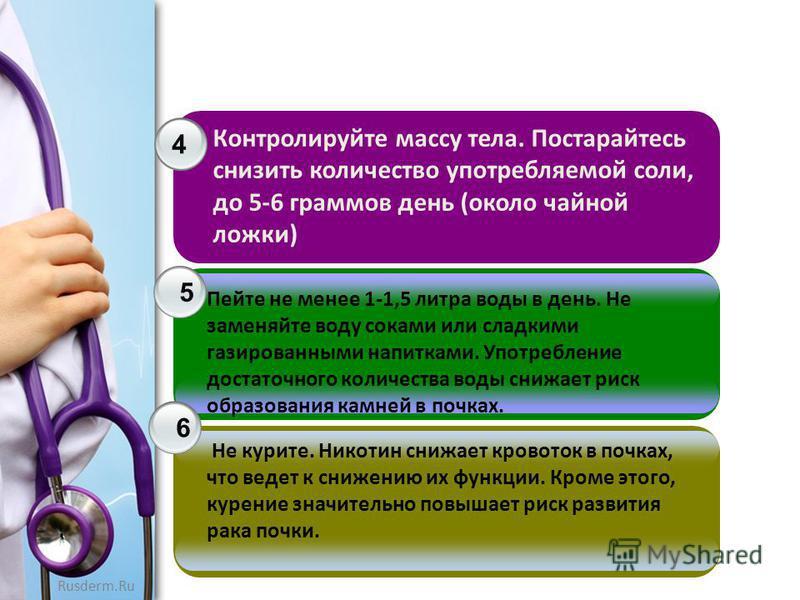 Rusderm.Ru 4 5 6 Контролируйте массу тела. Постарайтесь снизить количество употребляемой соли, до 5-6 граммов день (около чайной ложки) Пейте не менее 1-1,5 литра воды в день. Не заменяйте воду соками или сладкими газированными напитками. Употреблени