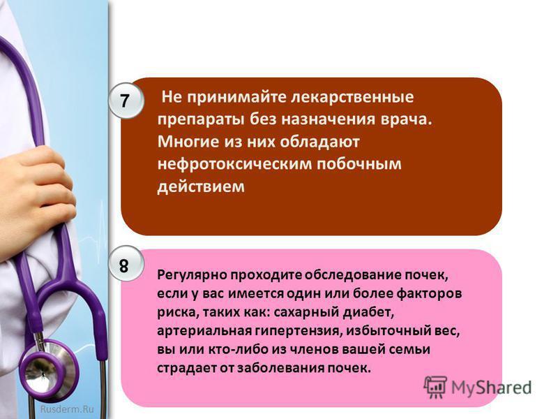 Rusderm.Ru 7 8 Не принимайте лекарственные препараты без назначения врача. Многие из них обладают нефротоксическим побочным действием Регулярно проходите обследование почек, если у вас имеется один или более факторов риска, таких как: сахарный диабет