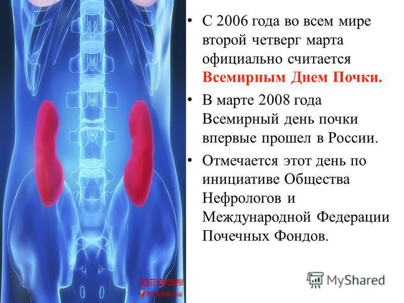 С 2006 года во всем мире второй четверг марта официально считается Всемирным Днем Почки. В марте 2008 года Всемирный день почки впервые прошел в России. Отмечается этот день по инициативе Общества Нефрологов и Международной Федерации Почечных Фондов.