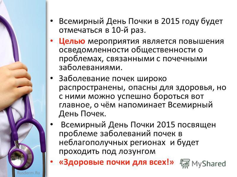 Rusderm.Ru Всемирный День Почки в 2015 году будет отмечаться в 10-й раз. Целью мероприятия является повышения осведомленности общественности о проблемах, связанными с почечными заболеваниями. Заболевание почек широко распространены, опасны для здоров