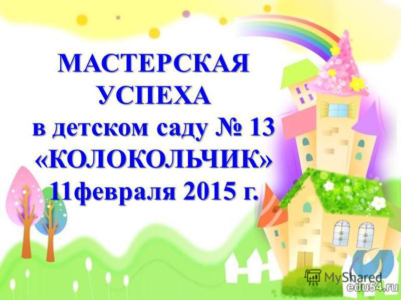 МАСТЕРСКАЯ УСПЕХА в детском саду 13 «КОЛОКОЛЬЧИК» 11 февраля 2015 г.