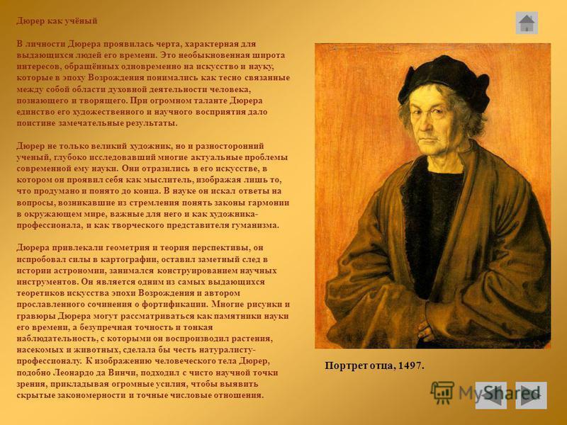 Дюрер как учёный В личности Дюрера проявилась черта, характерная для выдающихся людей его времени. Это необыкновенная широта интересов, обращённых одновременно на искусство и науку, которые в эпоху Возрождения понимались как тесно связанные между соб