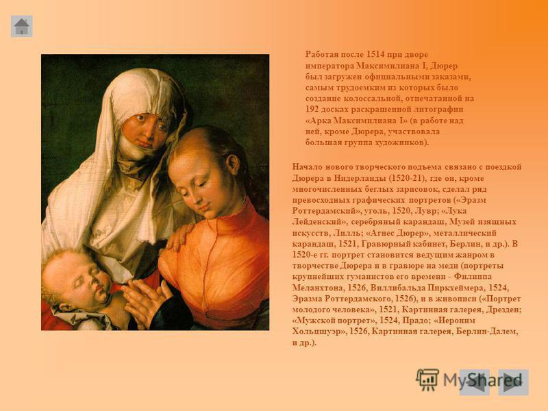 Работая после 1514 при дворе императора Максимилиана I, Дюрер был загружен официальными заказами, самым трудоемким из которых было создание колоссальной, отпечатанной на 192 досках раскрашенной литографии «Арка Максимилиана I» (в работе над ней, кром