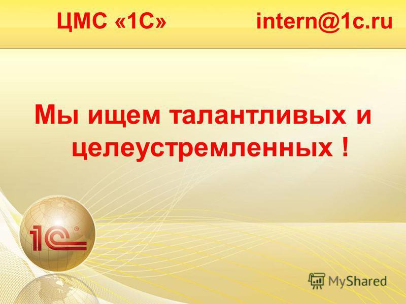 ЦМС «1С» intern@1c.ru Мы ищем талантливых и целеустремленных !