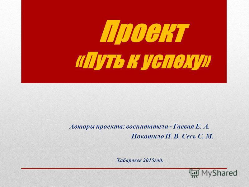 Проект «Путь к успеху» Авторы проекта: воспитатели - Гаевая Е. А. Покотило Н. В. Сесь С. М. Хабаровск 2015 год.