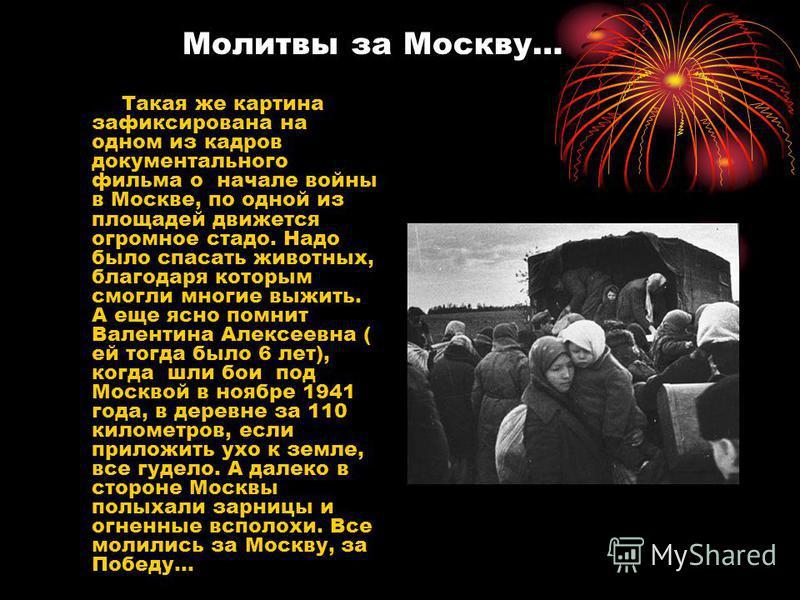 Молитвы за Москву… Такая же картина зафиксирована на одном из кадров документального фильма о начале войны в Москве, по одной из площадей движется огромное стадо. Надо было спасать животных, благодаря которым смогли многие выжить. А еще ясно помнит В
