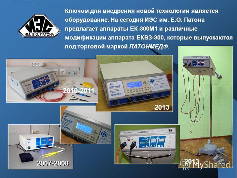 2007-2008 Ключом для внедрения новой технологии является оборудование. На сегодня ИЭС им. Е.О. Патона предлагает аппараты ЕК-300М1 и различные модификации аппарата ЕКВЗ-300, которые выпускаются под торговой маркой ПАТОНМЕД. 2013 2010-2011 2013
