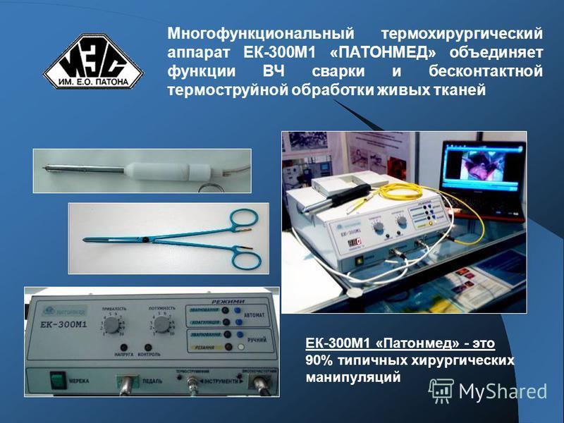 Многофункциональный термохирургический аппарат ЕК-300М1 «ПАТОНМЕД» объединяет функции ВЧ сварки и бесконтактной термоструйной обработки живых тканей ЕК-300М1 «Патонмед» - это 90% типичных хирургических манипуляций
