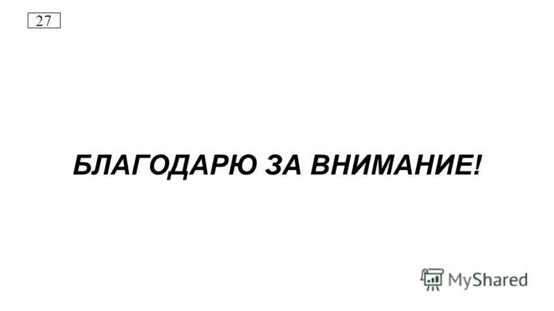 27 БЛАГОДАРЮ ЗА ВНИМАНИЕ!