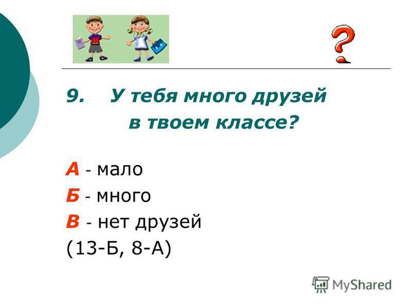 9. У тебя много друзей в твоем классе? А - мало Б - много В - нет друзей (13-Б, 8-А)