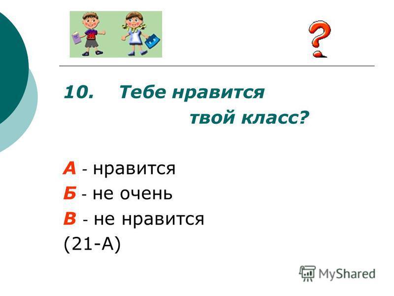 10. Тебе нравится твой класс? А - нравится Б - не очень В - не нравится (21-А)