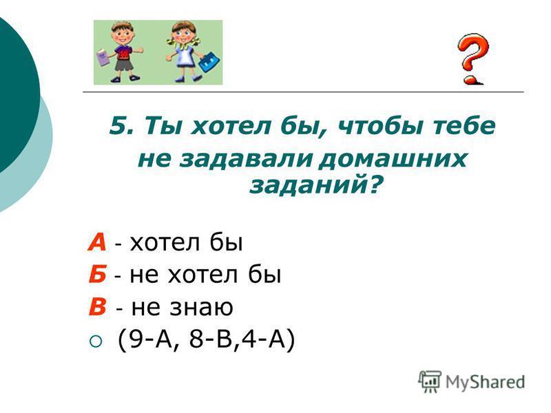 5. Ты хотел бы, чтобы тебе не задавали домашних заданий? А - хотел бы Б - не хотел бы В - не знаю (9-А, 8-В,4-А)