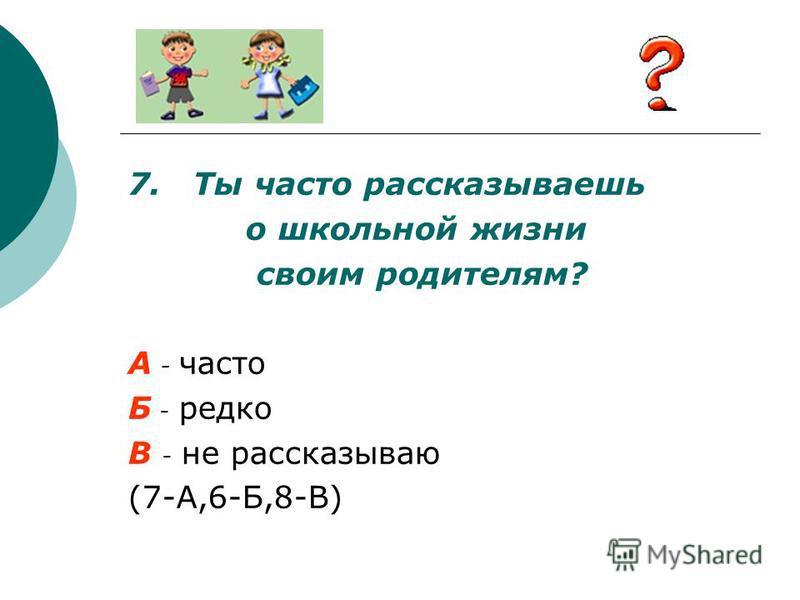 7. Ты часто рассказываешь о школьной жизни своим родителям? А - часто Б - редко В - не рассказываю (7-А,6-Б,8-В)