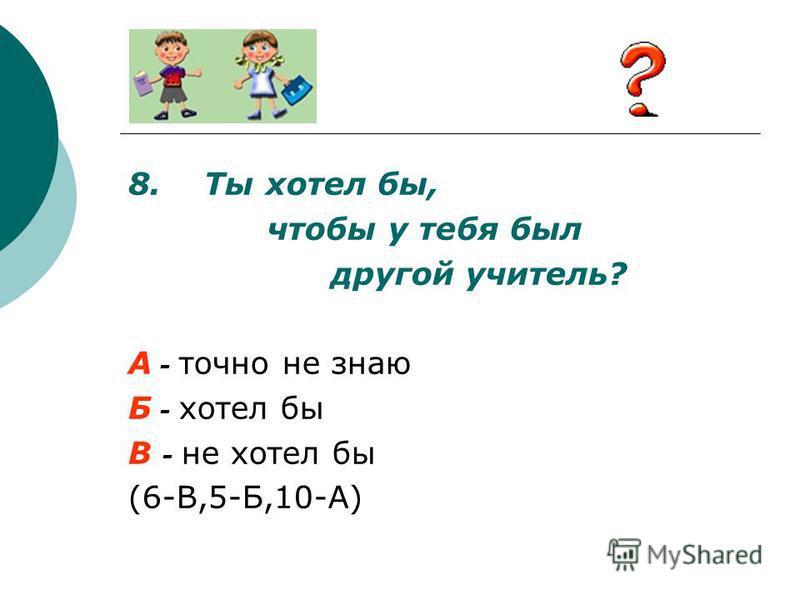 8. Ты хотел бы, чтобы у тебя был другой учитель? А - точно не знаю Б - хотел бы В - не хотел бы (6-В,5-Б,10-А)