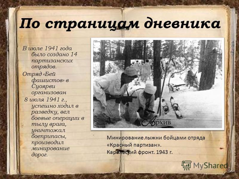 По страницам дневника В июле 1941 года было создано 14 партизанских отрядов. Отряд «Бей фашистов» в Суоярви организован 8 июля 1941 г., успешно ходил в разведку, вел боевые операции в тылу врага, уничтожал боеприпасы, производил минирование дорог. Ми