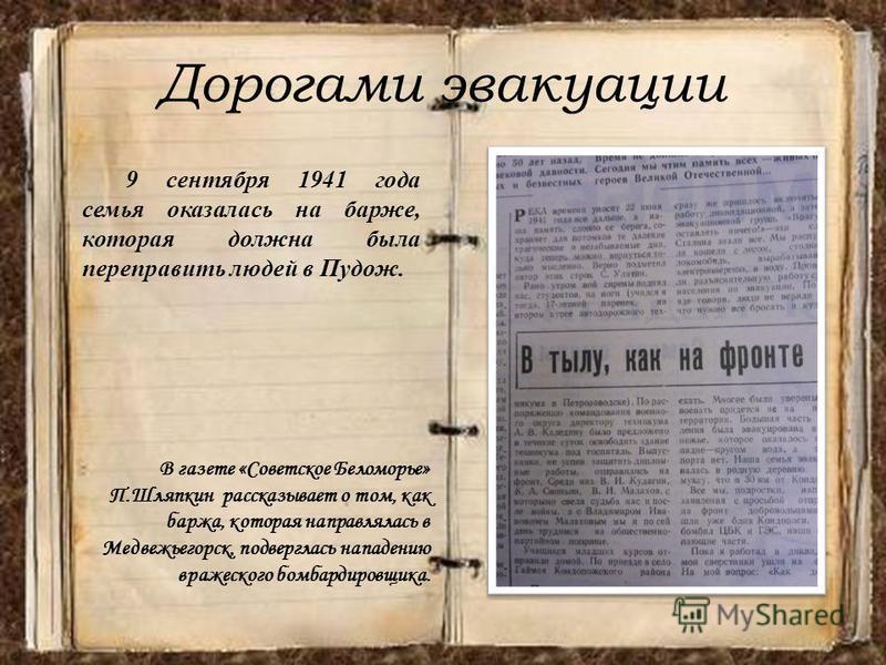 Дорогами эвакуации 9 сентября 1941 года семья оказалась на барже, которая должна была переправить людей в Пудож. В газете «Советское Беломорье» П.Шляпкин рассказывает о том, как баржа, которая направлялась в Медвежьегорск, подверглась нападению враже