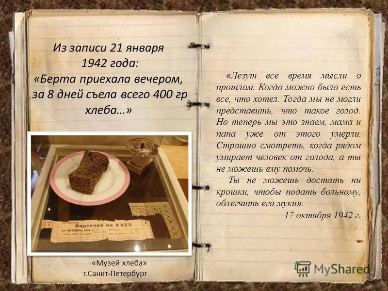 Из записи 21 января 1942 года: «Берта приехала вечером, за 8 дней съела всего 400 гр хлеба…» «Музей хлеба» г.Санкт-Петербург « Лезут все время мысли о прошлом. Когда можно было есть все, что хотел. Тогда мы не могли представить, что такое голод. Но т