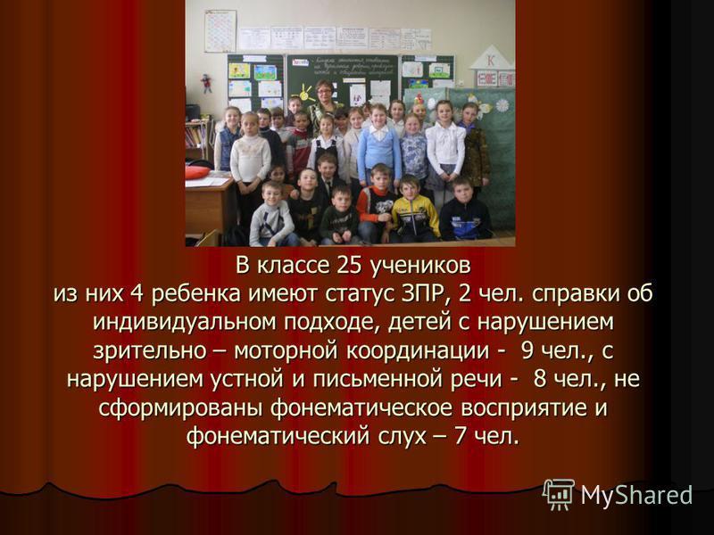 В классе 25 учеников из них 4 ребенка имеют статус ЗПР, 2 чел. справки об индивидуальном подходе, детей с нарушением зрительно – моторной координации - 9 чел., с нарушением устной и письменной речи - 8 чел., не сформированы фонематическое восприятие