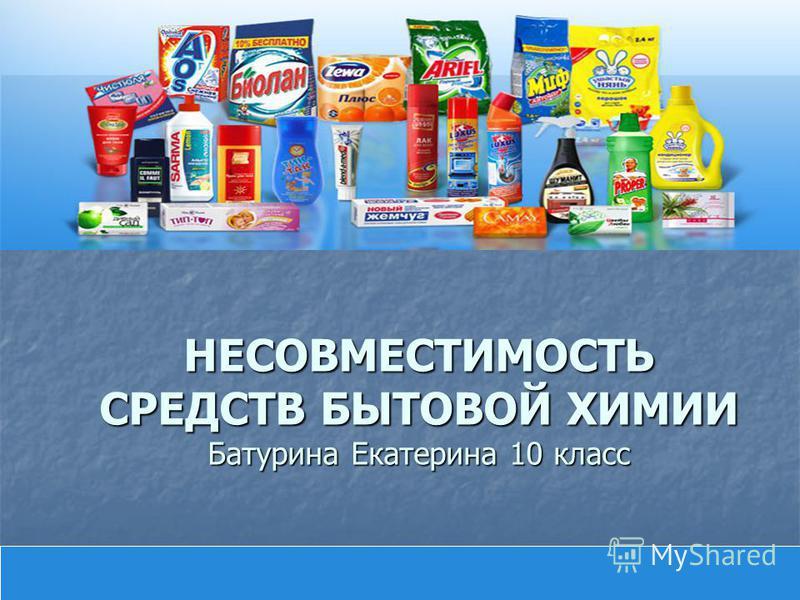 НЕСОВМЕСТИМОСТЬ СРЕДСТВ БЫТОВОЙ ХИМИИ Батурина Екатерина 10 класс