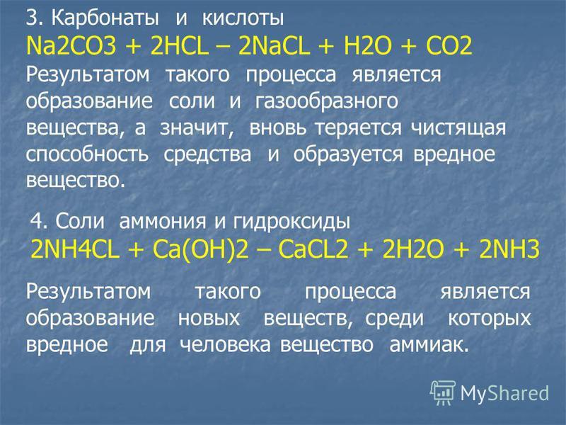 3. Карбонаты и кислоты Na2CO3 + 2HCL – 2NaCL + H2O + CO2 Результатом такого процесса является образование соли и газообразного вещества, а значит, вновь теряется чистящая способность средства и образуется вредное вещество. 4. Соли аммония и гидроксид