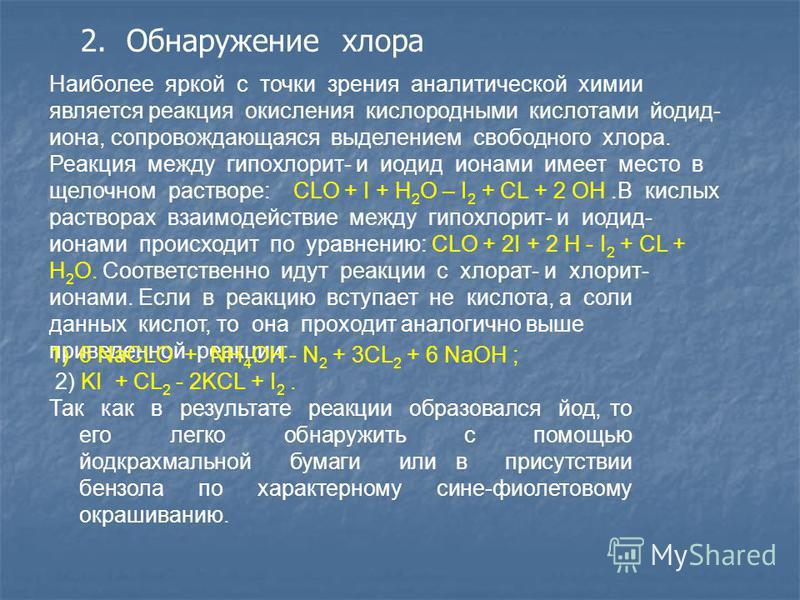 2. Обнаружение хлора Наиболее яркой с точки зрения аналитической химии является реакция окисления кислородными кислотами йодид- иона, сопровождающаяся выделением свободного хлора. Реакция между гипохлорит- и иодид ионами имеет место в щелочном раство