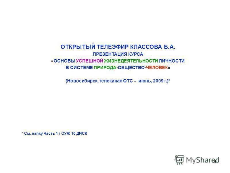 9 ОТКРЫТЫЙ ТЕЛЕЭФИР КЛАССОВА Б.А. ПРЕЗЕНТАЦИЯ КУРСА «ОСНОВЫ УСПЕШНОЙ ЖИЗНЕДЕЯТЕЛЬНОСТИ ЛИЧНОСТИ В СИСТЕМЕ ПРИРОДА-ОБЩЕСТВО-ЧЕЛОВЕК» (Новосибирск, телеканал ОТС – июнь, 2009 г.)* * См. папку Часть 1 / ОУЖ 10 ДИСК