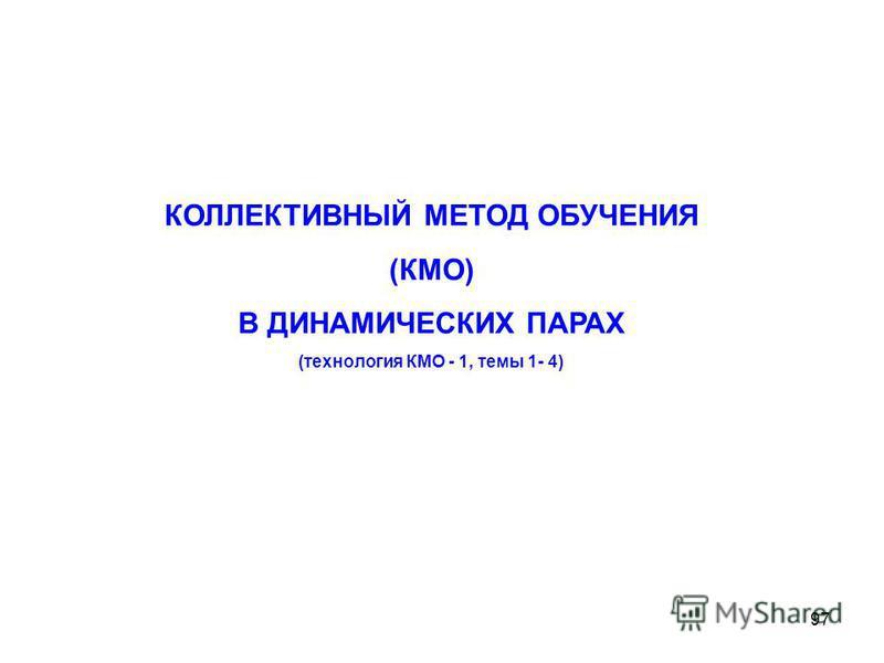 97 КОЛЛЕКТИВНЫЙ МЕТОД ОБУЧЕНИЯ (КМО) В ДИНАМИЧЕСКИХ ПАРАХ (технология КМО - 1, темы 1- 4)