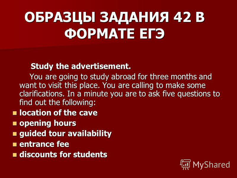 ОБРАЗЦЫ ЗАДАНИЯ 42 В ФОРМАТЕ ЕГЭ Study the advertisement. Study the advertisement. You are going to study abroad for three months and want to visit this place. You are calling to make some clarifications. In a minute you are to ask five questions to