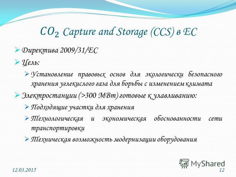 Директива 2009/31/ЕС Цель: Установление правовых основ для экологически безопасного хранения углекислого газа для борьбы с изменением климата Электростанции (>300 МВт) готовые к улавливанию: Подходящие участки для хранения Технологическая и экономиче