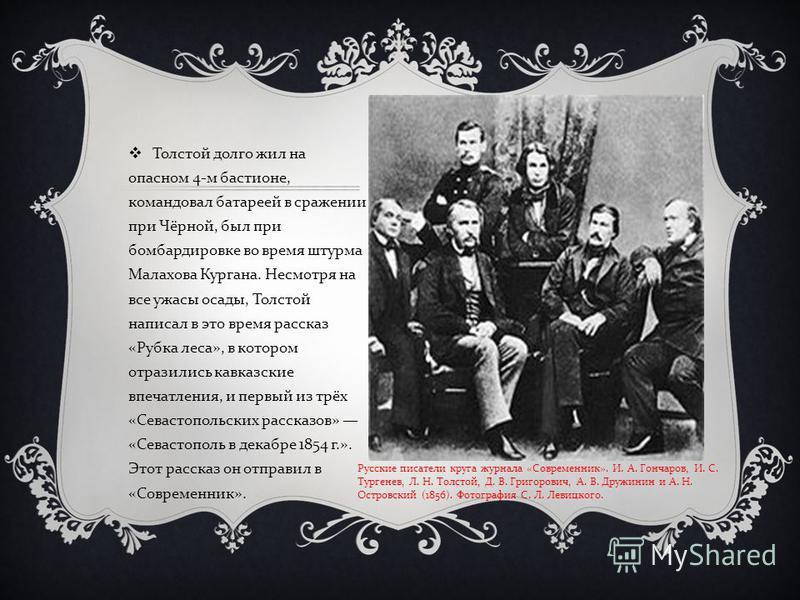Толстой долго жил на опасном 4- м бастионе, командовал батареей в сражении при Чёрной, был при бомбардировке во время штурма Малахова Кургана. Несмотря на все ужасы осады, Толстой написал в это время рассказ « Рубка леса », в котором отразились кавка