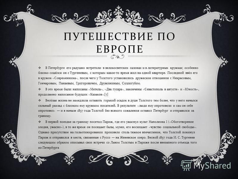 ПУТЕШЕСТВИЕ ПО ЕВРОПЕ В Петербурге его радушно встретили в великосветских салонах и в литературных кружках ; особенно близко сошёлся он с Тургеневым, с которым какое - то время жил на одной квартире. Последний ввёл его в кружок « Современника », посл
