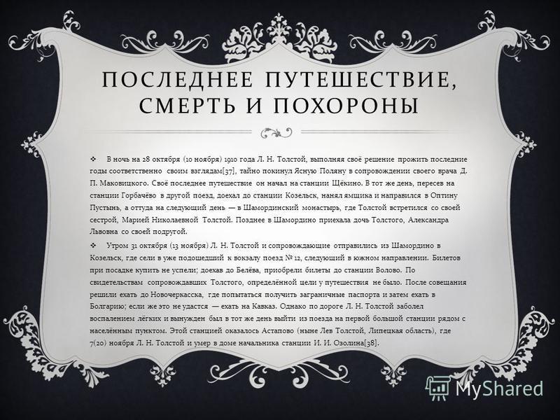 ПОСЛЕДНЕЕ ПУТЕШЕСТВИЕ, СМЕРТЬ И ПОХОРОНЫ В ночь на 28 октября (10 ноября ) 1910 года Л. Н. Толстой, выполняя своё решение прожить последние годы соответственно своим взглядам [37], тайно покинул Ясную Поляну в сопровождении своего врача Д. П. Маковиц
