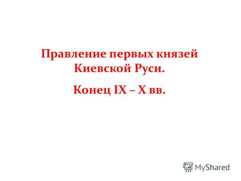Правление первых князей Киевской Руси. Конец IX – X вв.