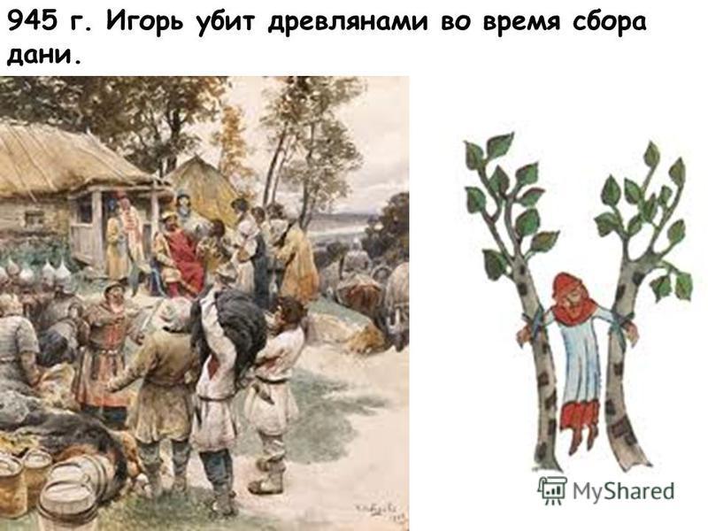 945 г. Игорь убит древлянами во время сбора дани.