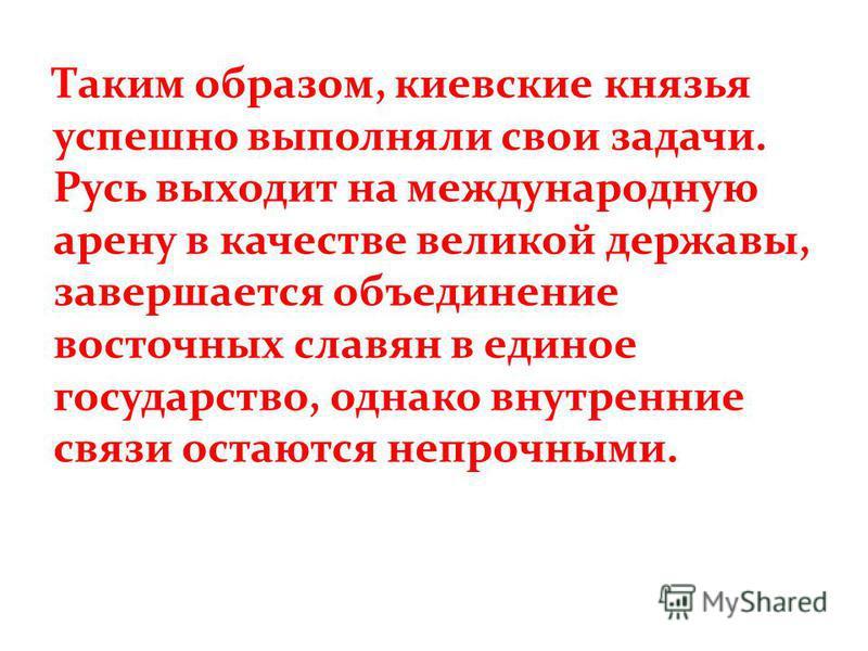Таким образом, киевские князья успешно выполняли свои задачи. Русь выходит на международную арену в качестве великой державы, завершается объединение восточных славян в единое государство, однако внутренние связи остаются непрочными.