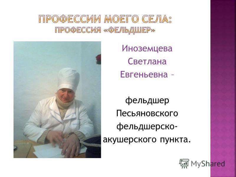 Иноземцева Светлана Евгеньевна – фельдшер Песьяновского фельдшерско- акушерского пункта.