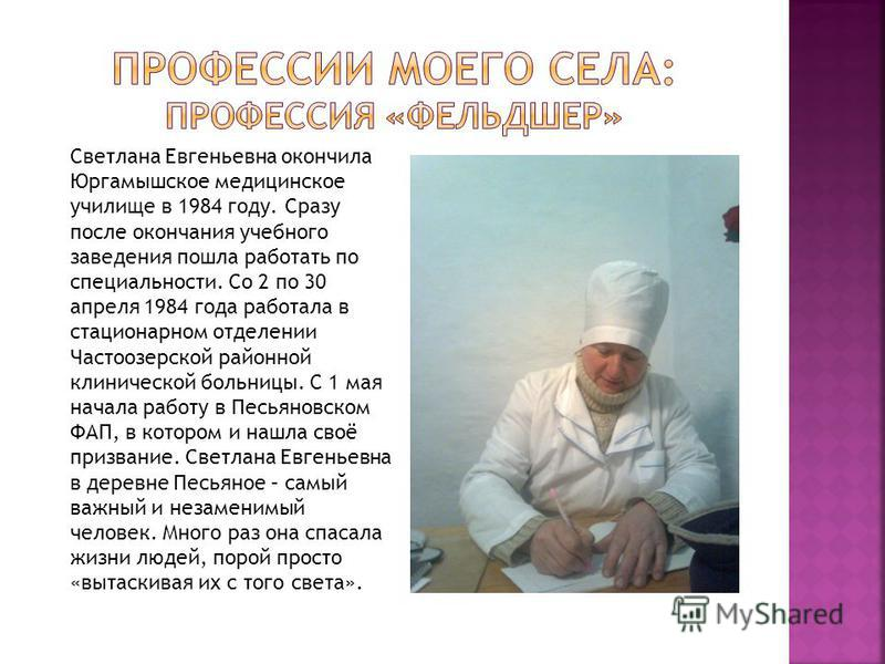 Светлана Евгеньевна окончила Юргамышское медицинское училище в 1984 году. Сразу после окончания учебного заведения пошла работать по специальности. Со 2 по 30 апреля 1984 года работала в стационарном отделении Частоозерской районной клинической больн