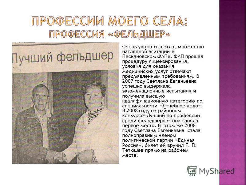Очень уютно и светло, множество наглядной агитации в Песьяновском ФАПе. ФАП прошел процедуру лицензирования, условия для оказания медицинских услуг отвечают предъявленным требованиям. В 2007 году Светлана Евгеньевна успешно выдержала экзаменационные