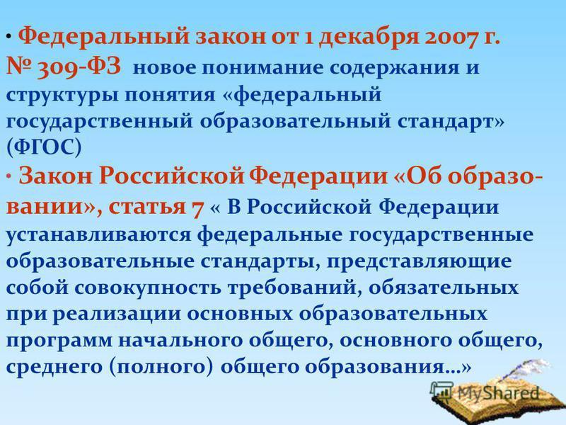 6 Федеральный закон от 1 декабря 2007 г. 309-ФЗ новое понимание содержания и структуры понятия «федеральный государственный образовательный стандарт» (ФГОС) Закон Российской Федерации «Об образовании», статья 7 « В Российской Федерации устанавливаютс