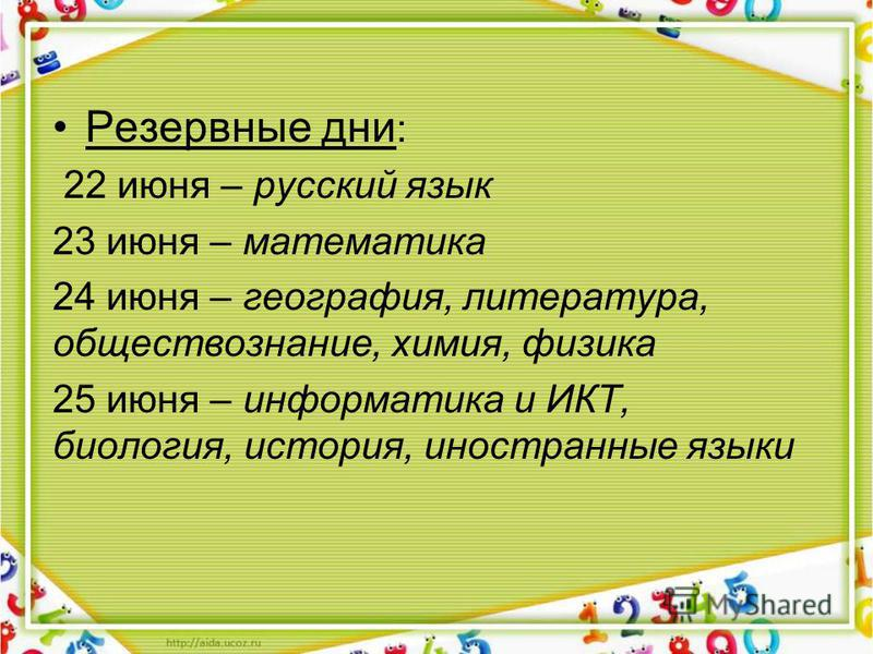 Резервные дни : 22 июня – русский язык 23 июня – математика 24 июня – география, литература, обществознание, химия, физика 25 июня – информатика и ИКТ, биология, история, иностранные языки