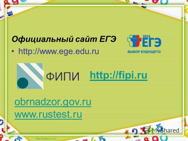 Официальный сайт ЕГЭ http://www.ege.edu.ru http://fipi.ru obrnadzor.gov.ru www.rustest.ru