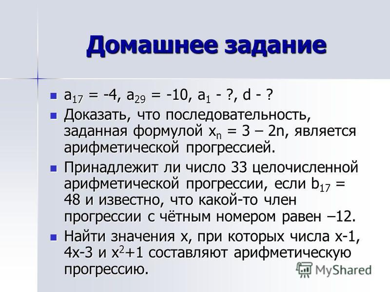 Домашнее задание а 17 = -4, а 29 = -10, а 1 - ?, d - ? а 17 = -4, а 29 = -10, а 1 - ?, d - ? Доказать, что последовательность, заданная формулой х n = 3 – 2n, является арифметической прогрессией. Доказать, что последовательность, заданная формулой х