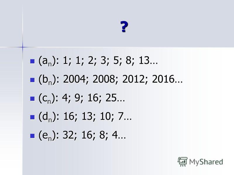 ? (a n ): 1; 1; 2; 3; 5; 8; 13… (a n ): 1; 1; 2; 3; 5; 8; 13… (b n ): 2004; 2008; 2012; 2016… (b n ): 2004; 2008; 2012; 2016… (c n ): 4; 9; 16; 25… (c n ): 4; 9; 16; 25… (d n ): 16; 13; 10; 7… (d n ): 16; 13; 10; 7… (e n ): 32; 16; 8; 4… (e n ): 32;