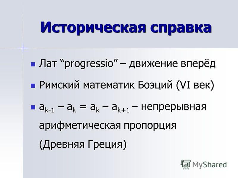 Историческая справка Лат progressio – движение вперёд Лат progressio – движение вперёд Римский математик Боэций (VI век) Римский математик Боэций (VI век) a k-1 – a k = a k – a k+1 – непрерывная арифметическая пропорция (Древняя Греция) a k-1 – a k =